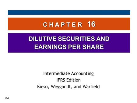 16-1 C H A P T E R 16 DILUTIVE SECURITIES AND EARNINGS PER SHARE Intermediate Accounting IFRS Edition Kieso, Weygandt, and Warfield.