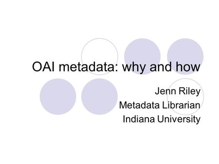 OAI metadata: why and how Jenn Riley Metadata Librarian Indiana University.