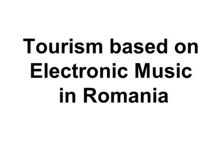 Tourism based on Electronic Music in Romania. Suggested Area and Resorts based on Electronic Music in Romania The spcefic Area of this kind o Tourim it's.