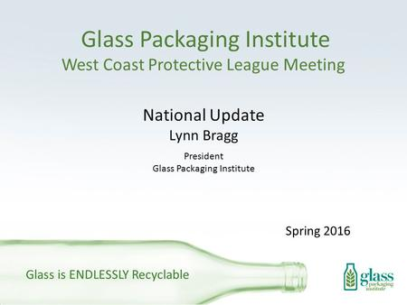 Glass Packaging Institute West Coast Protective League Meeting National Update Lynn Bragg President Glass Packaging Institute Glass is ENDLESSLY Recyclable.