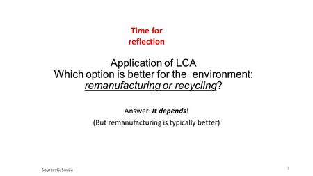 Application of LCA Which option is better for the environment: remanufacturing or recycling? Answer: It depends! (But remanufacturing is typically better)