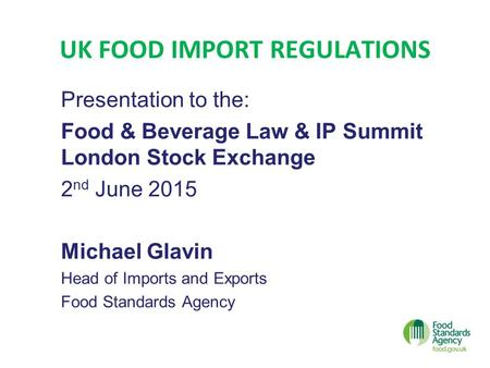 UK FOOD IMPORT REGULATIONS Presentation to the: Food & Beverage Law & IP Summit London Stock Exchange 2 nd June 2015 Michael Glavin Head of Imports and.