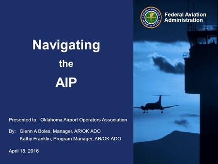Federal Aviation Administration Navigating the AIP April 18, 2016 By:Glenn A Boles, Manager, AR/OK ADO Kathy Franklin, Program Manager, AR/OK ADO Presented.