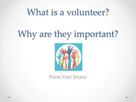 What is a volunteer? Why are they important? Think! Pair! Share!