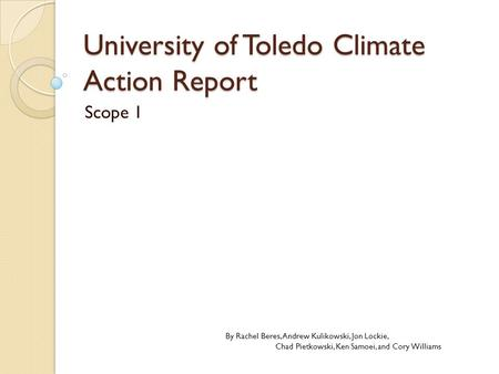 University of Toledo Climate Action Report Scope 1 By Rachel Beres, Andrew Kulikowski, Jon Lockie, Chad Pietkowski, Ken Samoei, and Cory Williams.
