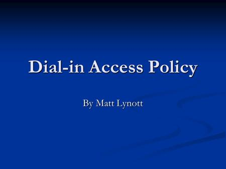 Dial-in Access Policy By Matt Lynott. Reasoning The reason for this policy is to define appropriate dial-in access and its use by authorized personnel.