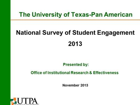 The University of Texas-Pan American National Survey of Student Engagement 2013 Presented by: November 2013 Office of Institutional Research & Effectiveness.
