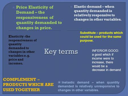 Elasticity -the responsiveness of quantity demanded to changes in other variables e.g. price and incomes. COMPLEMENT – PRODUCTS WHICH ARE USED TOGETHER.