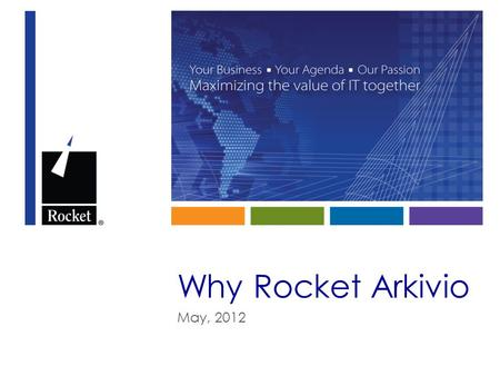Why Rocket Arkivio May, 2012. Storage Trends and Data Growth © 2012 Rocket Software, Inc. All Rights Reserved.