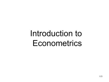 "1/25 Introduction to Econometrics. 2/25 Econometrics Econometrics – ""economic measurement"" ""May be defined as the quantitative analysis of actual economic."