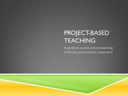 PROJECT-BASED TEACHING A guide to constructivist teaching methods and authentic assesment.