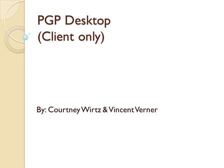 PGP Desktop (Client only) By: Courtney Wirtz & Vincent Verner.