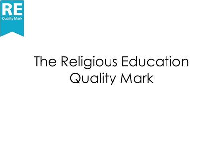 The Religious Education Quality Mark. Why an RE Quality Mark? How would it be if ….. The quality of the RE in your school was celebrated and acknowledged?