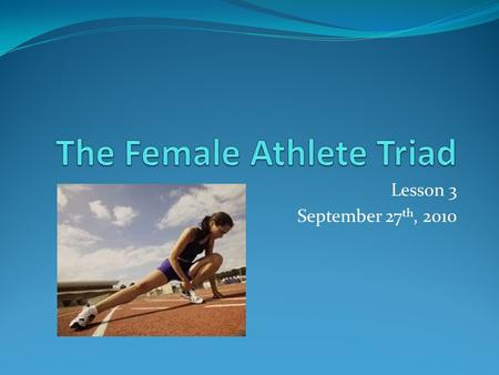 Lesson 3 September 27 th, 2010. What is the Triad? The Female athlete triad is a syndrome of three interrelated conditions that exist on a continuum of.