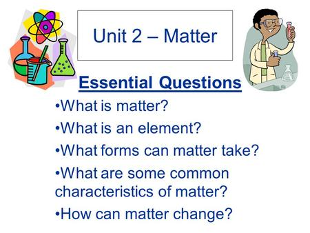 Unit 2 – Matter Essential Questions What is matter? What is an element? What forms can matter take? What are some common characteristics of matter? How.
