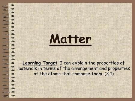 Matter Learning Target: I can explain the properties of materials in terms of the arrangement and properties of the atoms that compose them. (3.1)