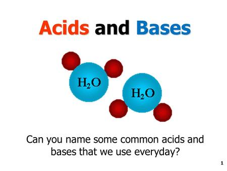 1 Acids and Bases Can you name some common acids and bases that we use everyday?