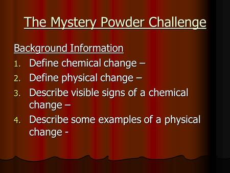 The Mystery Powder Challenge Background Information 1. Define chemical change – 2. Define physical change – 3. Describe visible signs of a chemical change.