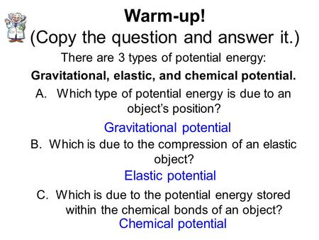 Warm-up! (Copy the question and answer it.) There are 3 types of potential energy: Gravitational, elastic, and chemical potential. A.Which type of potential.