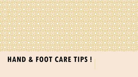HAND & FOOT CARE TIPS !. SUMMARY OF CONTENT:  Tips to Cleanse Your Foot  Tips to Prevent Sweating in Feet  Tips to Fight Foot Odor  Tips for Cracked.