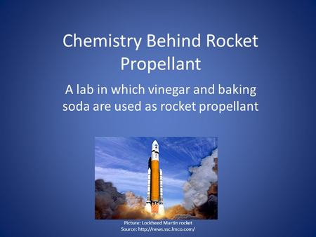 Chemistry Behind Rocket Propellant A lab in which vinegar and baking soda are used as rocket propellant Picture: Lockheed Martin rocket Source: