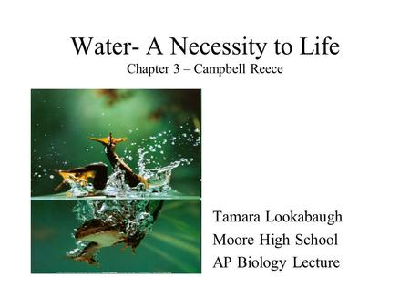 Water- A Necessity to Life Chapter 3 – Campbell Reece Tamara Lookabaugh Moore High School AP Biology Lecture.