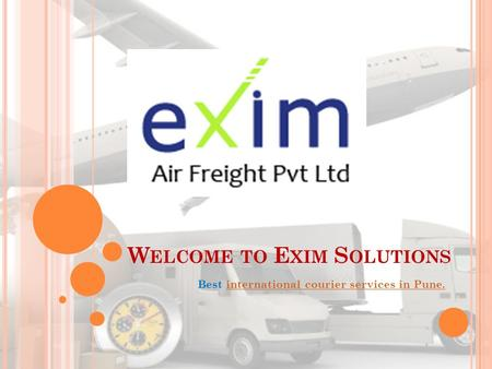 W ELCOME TO E XIM S OLUTIONS Best international courier services in Pune.international courier services in Pune.