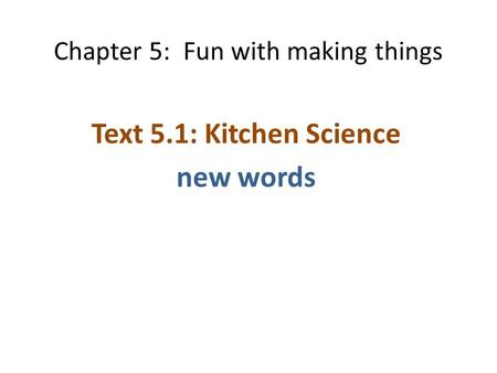 Chapter 5: Fun with making things Text 5.1: Kitchen Science new words.