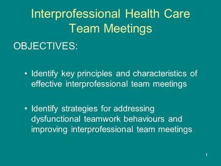 1 Interprofessional Health Care Team Meetings OBJECTIVES: Identify key principles and characteristics of effective interprofessional team meetings Identify.