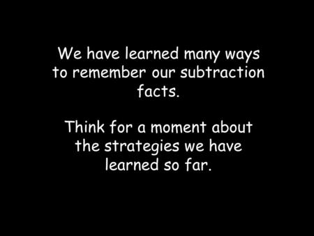 We have learned many ways to remember our subtraction facts. Think for a moment about the strategies we have learned so far.
