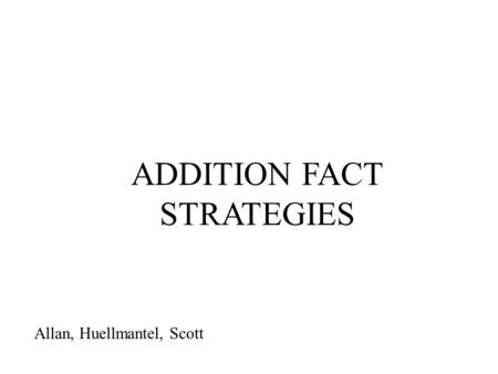 ADDITION FACT STRATEGIES Allan, Huellmantel, Scott.
