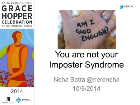 2014 You are not your Imposter Syndrome Neha 10/8/2014 #GHC14 2014.