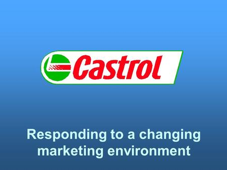 Responding to a changing marketing environment. LEARNING OUTCOMES FOR THIS LESSON Know that Castrol's heritage is based on a combination of technical.