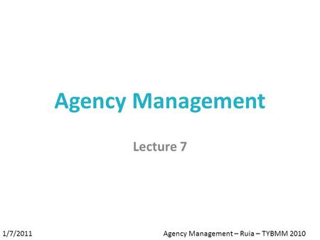 Agency Management Lecture 7 1/7/2011Agency Management – Ruia – TYBMM 2010.