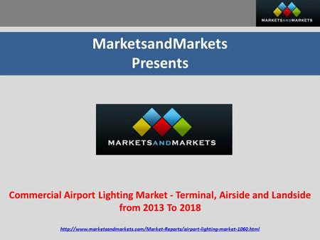 MarketsandMarkets Presents Commercial Airport Lighting Market - Terminal, Airside and Landside from 2013 To 2018