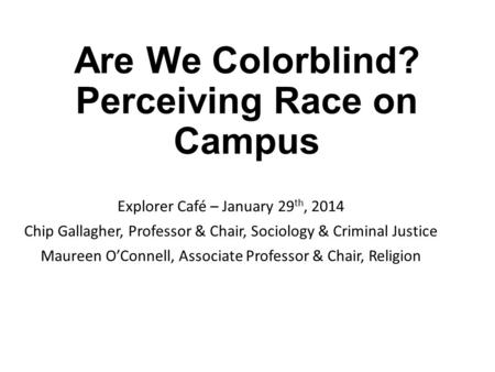 Are We Colorblind? Perceiving Race on Campus Explorer Café – January 29 th, 2014 Chip Gallagher, Professor & Chair, Sociology & Criminal Justice Maureen.