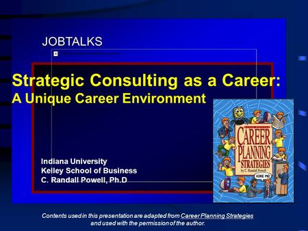 JOBTALKS Strategic Consulting as a Career: A Unique Career Environment Indiana University Kelley School of Business C. Randall Powell, Ph.D Contents used.