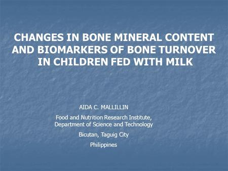 CHANGES IN BONE MINERAL CONTENT AND BIOMARKERS OF BONE TURNOVER IN CHILDREN FED WITH MILK AIDA C. MALLILLIN Food and Nutrition Research Institute, Department.