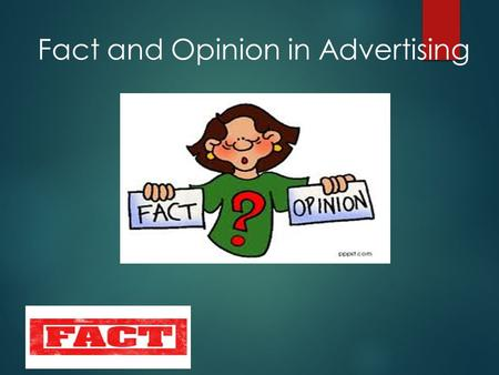 Fact and Opinion in Advertising. A fact is a statement that can be proven through the use of evidence. An opinion is someone's view, or belief, or way.