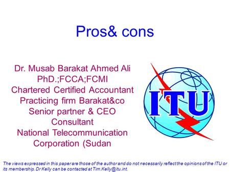 Pros& cons Dr. Musab Barakat Ahmed Ali PhD.;FCCA;FCMI Chartered Certified Accountant Practicing firm Barakat&co Senior partner & CEO Consultant National.