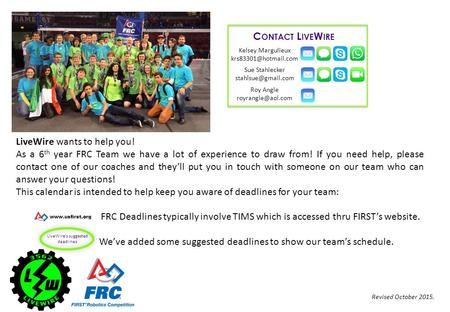 LiveWire wants to help you! As a 6 th year FRC Team we have a lot of experience to draw from! If you need help, please contact one of our coaches and they'll.