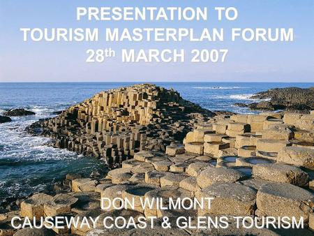 PRESENTATION TO TOURISM MASTERPLAN FORUM 28 th MARCH 2007 DON WILMONT CAUSEWAY COAST & GLENS TOURISM.