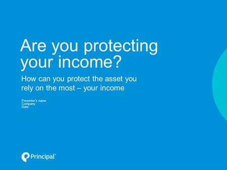 Are you protecting your income? Presenter's name Company: Date: How can you protect the asset you rely on the most – your income.