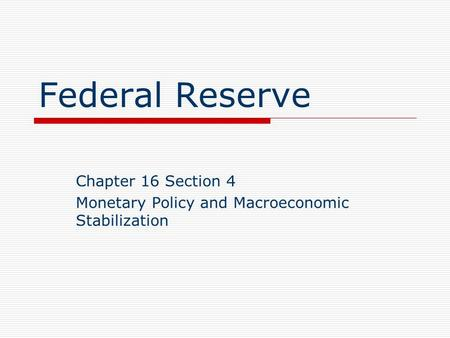 Federal Reserve Chapter 16 Section 4 Monetary Policy and Macroeconomic Stabilization.