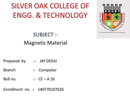 SILVER OAK COLLEGE OF ENGG. & TECHNOLOGY SUBJECT :- Magnetic Material Prepared by :- JAY DESAI Branch :- Computer Roll no. :- CE – A 26 Enrollment no.