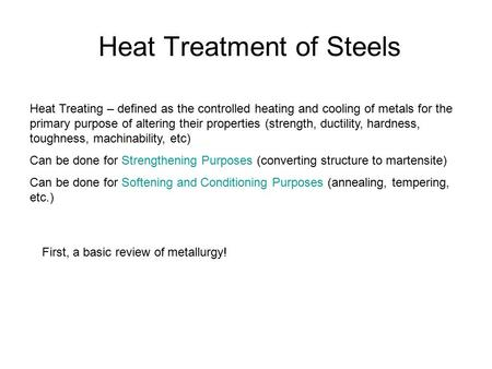 Heat Treatment of Steels Heat Treating – defined as the controlled heating and cooling of metals for the primary purpose of altering their properties (strength,