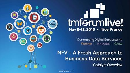 © 2016 TM Forum | 1 NFV – A Fresh Approach to Business Data Services Catalyst Overview.