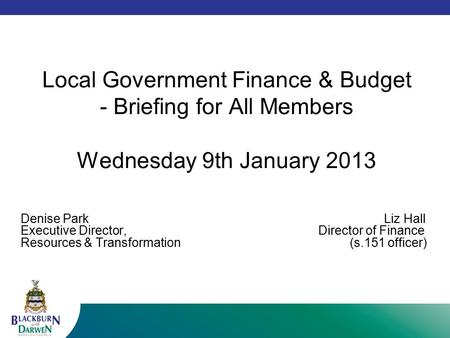 Local Government Finance & Budget - Briefing for All Members Wednesday 9th January 2013 Denise Park Liz Hall Executive Director, Director of Finance Resources.