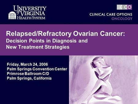 Relapsed/Refractory Ovarian Cancer: Decision Points in Diagnosis and New Treatment Strategies Friday, March 24, 2006 Palm Springs Convention Center Primrose.
