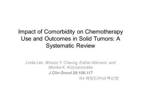 Impact of Comorbidity on Chemotherapy Use and Outcomes in Solid Tumors: A Systematic Review Linda Lee, Winson Y. Cheung, Esther Atkinson, and Monika K.